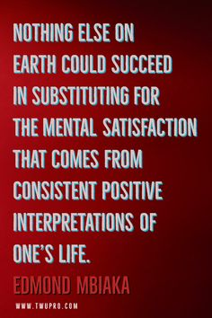 Nothing else on earth could succeed in substituting for the mental satisfaction that comes from consistent positive interpretations of one's life.-Edmond Mbiaka #life #quotes #quote of the day #satisfied #edmond mbiaka #world #friendly #self-help #inspirational Satisfaction Quotes, One Life, Consistency, Life Quotes, Self, Positivity, Earth, Inspirational, Quotes About Life