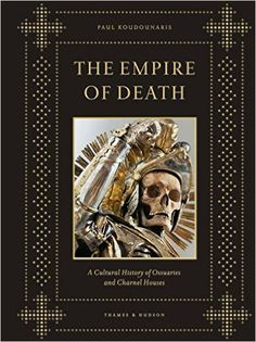 The Empire of Death: A Cultural History of Ossuaries and Charnel Houses: Paul Koudounaris: 9790500251781: Amazon.com: Books
