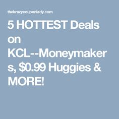 5 HOTTEST Deals on KCL--Moneymakers, $0.99 Huggies & MORE!