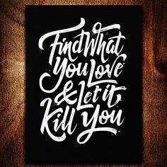 Resultado de imagem para find what you love and let it kill you