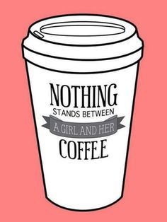 Nothin' stands between a girl and her coffee !
