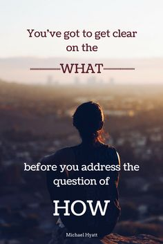 """""""You've got to get clear on the WHAT before you address the question of HOW."""" - Michael Hyatt"""