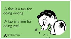 A fine is a tax for  doing wrong.    A tax is a fine for  doing well.