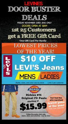 Door Busters Black Friday at Levines Department Stores! Great savings on Levi's Jeans and Dickies tomorrow only! $10 Off Levi's Jeans, and HUGE savings on DIckies 874 Original Fit Pants for men! First 25 Customers get a FREE Gift Card! Hurry in and Save!
