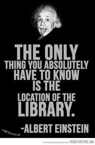 "I believe this ought to read: ""the only thing we absolutely have to know is the location of 'wikipedia'"" but, then Einstein didn't have wikipedia back in his days. previous pinner said ""library - http://pinliterati.com/library/"""