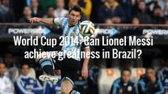 World Cup 2014: Can Lionel Messi achieve greatness in Brazil?