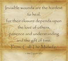 Invisible wounds are the hardest to heal, for their closure depends upon the love of others, patience and understanding and the gift of time. From; Call The Midwife.