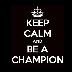 """what a awesome quote """"keep calm and be a champion"""""""
