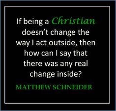 If being a Christian doesn't change the way I act outside, then how can I say that there was any real change inside?