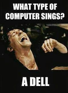 What type of computer sings? A dell! Lol wow.