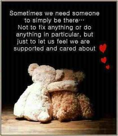 Sometimes we need someone to simply be there...Not to fix anything or do anything in particular. but just to let us feel we are supported and cared about.