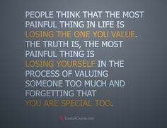 """People think that the most painful thing in life is losing the one you value, the truth is, the most painful thing is losing yourself in the process of valuing someone too much and forgetting that you are special too."""