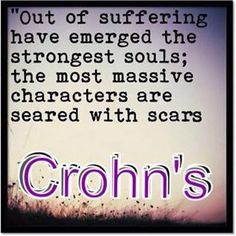 "Crohn's- ""Out of suffering have emerged the the Strongest Souls; the most massive Characters are seared with scars"""