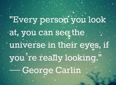 """...[B]ut I love individuals. Every person you look at; you can see the universe in their eyes, if you're really looking."""" ~~  George Carlin"""