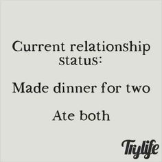 """Current relationship status: made dinner for two. Ate both."""