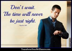 Don't wait. The time will never be just right. ...Napoleon Hill... http://transformyourbrilliance.com/