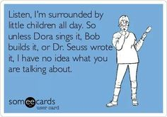 Listen, I'm surrounded by little children all day long. So, unless Dora sings it, Bob builds it, or Dr. Seuss wrote it, I have no idea what you are talking about.