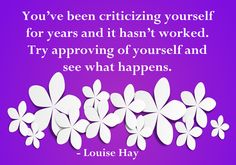 You've been criticizing yourself for years and it hasn't worked.  Try approving of yourself and see what happens.  - Louise Hay  pinned by www.computerfixx.biz