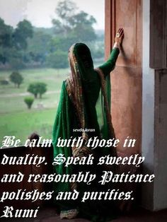 Be calm with those in duality. Speak sweetly and reasonably Patience polishes and purifies. Rumi