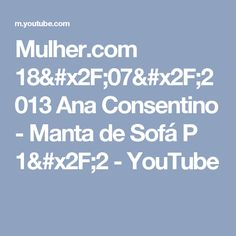 Mulher.com 18/07/2013 Ana Consentino - Manta de Sofá P 1/2 - YouTube