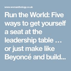 Run the World: Five ways to get yourself a seat at the leadership table … or just make like Beyoncé and build your own – Fiona Tatton, Womanthology Editor