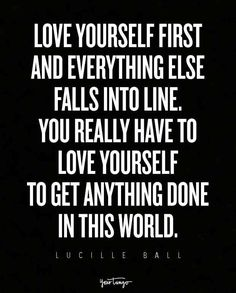 """""""Love yourself first and everything else falls into line. You really have to love yourself to get anything done in this world."""""""