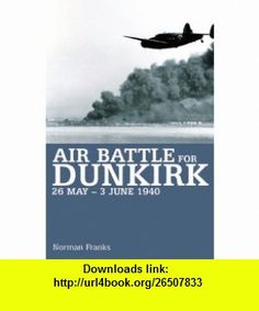 Air Battle for Dunkirk 26 May - 3 June 1940 (9781904943433) Norman Franks , ISBN-10: 1904943438  , ISBN-13: 978-1904943433 ,  , tutorials , pdf , ebook , torrent , downloads , rapidshare , filesonic , hotfile , megaupload , fileserve