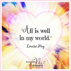 """All is well in my world."" ~ Louise Hay"