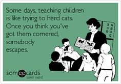 Some days, teaching childrenis like trying to herd cats.Once you think you'vegot them cornered,somebodyescapes.