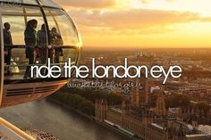 ride the London Eye. June 2013. Loved it. My best friend hated it and didn't look out once bless her.