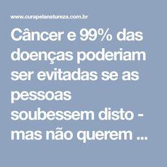 Câncer e 99% das doenças poderiam ser evitadas se as pessoas soubessem disto - mas não querem que você saiba!