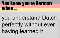 I'm half Dutch and half German and this is NOT TRUE!!! My friends can't understand me if I talk Dutch !
