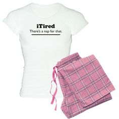 iTired - Theres a nap for that. Pajamas. Not Auntie Shoes design, but it sure made Auntie laugh!