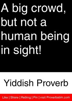 A big crowd, but not a human being in sight! - Yiddish Proverb #proverbs #quotes