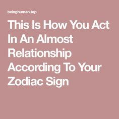 This Is How You Act In An Almost Relationship According To Your Zodiac Sign