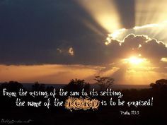 Psalm 113:3 (ESV)    From the rising of the sun to its setting,  the name of the Lord is to be praised!