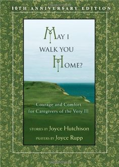 May I Walk You Home?: Courage and Comfort for Caregivers of the Very Ill (10th Anniversary Edition) by Joyce Hutchison, http://www.amazon.com/dp/159471214X/ref=cm_sw_r_pi_dp_Dafcqb17YFGW6