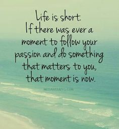 Life is short. If there was ever a moment to follow your passion and do something that matters to you, that moment is now.