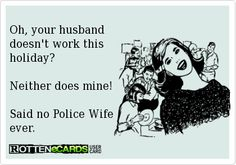 Oh, your husband doesn't work this holiday? Neither does mine! Said no Police Wife ever. Cop Wife, Police Officer Wife, Police Wife Life, Police Family, Proud Wife, Happy Wife, Law Enforcement Wife, Police Love, Be My Hero