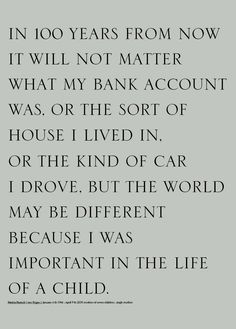 In 100 years, it will not matter what my bank account was, or the sort of house I lived in, or the kind of car I drove. But the World may be different because I was important in the Life of a child.