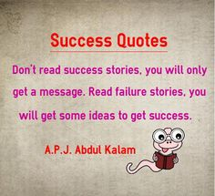 Success Quotes Don't read success stories, you will only get a message. Read failure stories, you will get some ideas to get success. This quote is also categorized under failure quotes Quotation by A.P.J Abdul Kalam Explanation about quote on success By reading stories of success people, you a...