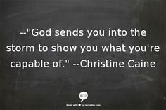 Christine Caine God sends you into the storm to show you what you're capable of.