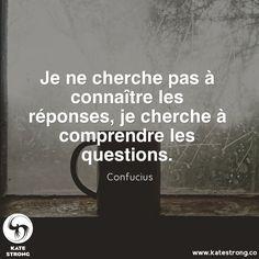 Je ne cherche pas à connaître les réponses, je cherche à comprendre les questions.