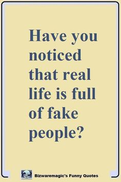 Have you noticed that real life is full of fake people? Click The Pin For More Funny Quotes. Share the Cheer - Please Re-Pin. #funny #funnyquotes #quotes #quotestoliveby #dailyquote #wittyquotes #oneliner #joke