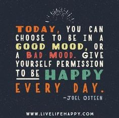 Today, you can choose to be in a good mood, or a bad mood. Give yourself permission to be happy every day. - Joel Osteen
