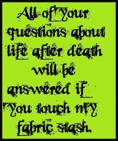 All of your questions about life after death will be answered if you touch my fabric stash.