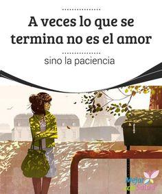 A veces lo que se termina no es el amor, sino la paciencia A veces tenemos que aprender a valorarnos y saber poner un punto final a aquellas relaciones que, lejos de beneficiarnos, no nos permiten crecer y nos perjudican