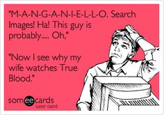 'M-A-N-G-A-N-I-E-L-L-O. Search Images! Ha! This guy is probably..... Oh,' 'Now I see why my wife watches True Blood.'