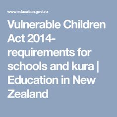 Vulnerable Children Act 2014- requirements for schools and kura | Education in New Zealand. Still for me to read to inform me of the act.
