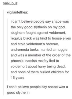 I always try to explain to people that Snape was NOT good. He fought for dumbledore only to save himself from his feelings because he had to save lily. If he didn't (which eventually happened) he would feel the blame because if he hadn't been addicted to the dark arts she would have ended up with him, not had harry, and therefore not have been killed.